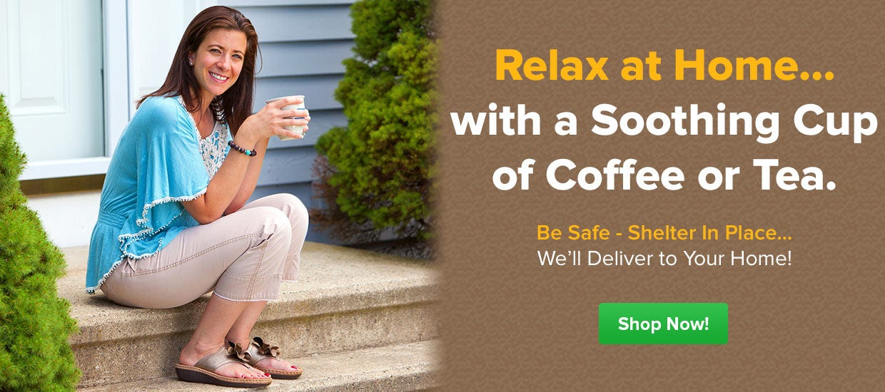 Be Safe, Shelter in Place, Shop Online, Relax with Calming Coffee, Tea at Home. Free Shipping.